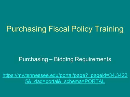 Purchasing Fiscal Policy Training Purchasing – Bidding Requirements https://my.tennessee.edu/portal/page?_pageid=34,3423 5&_dad=portal&_schema=PORTAL.