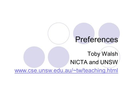 Preferences Toby Walsh NICTA and UNSW www.cse.unsw.edu.au/~tw/teaching.html.