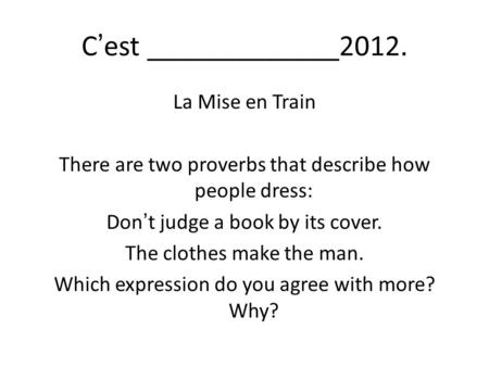C'est _____________2012. La Mise en Train There are two proverbs that describe how people dress: Don't judge a book by its cover. The clothes make the.