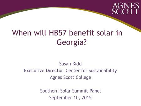 When will HB57 benefit solar in Georgia? Susan Kidd Executive Director, Center for Sustainability Agnes Scott College Southern Solar Summit Panel September.