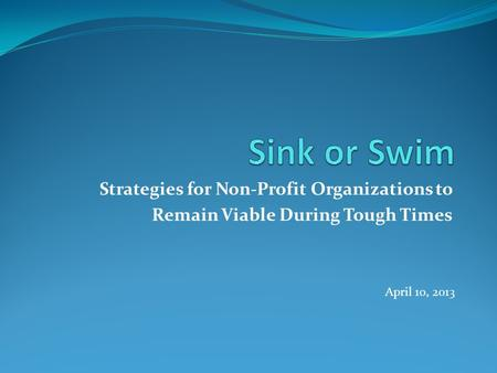 Strategies for Non-Profit Organizations to Remain Viable During Tough Times April 10, 2013.