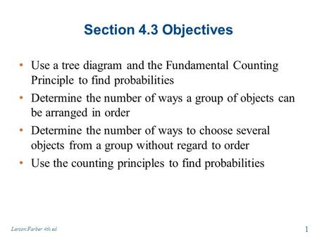 Section 4.3 Objectives Use a tree diagram and the Fundamental Counting Principle to find probabilities Determine the number of ways a group of objects.