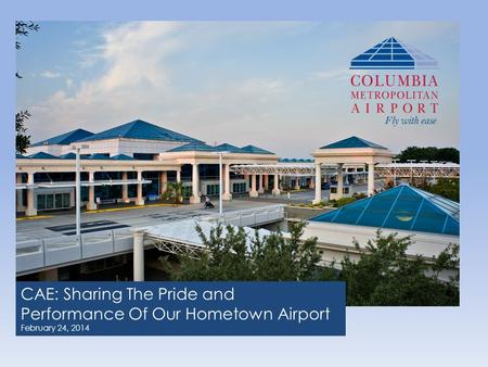 CAE: Sharing The Pride and Performance Of Our Hometown Airport February 24, 2014.