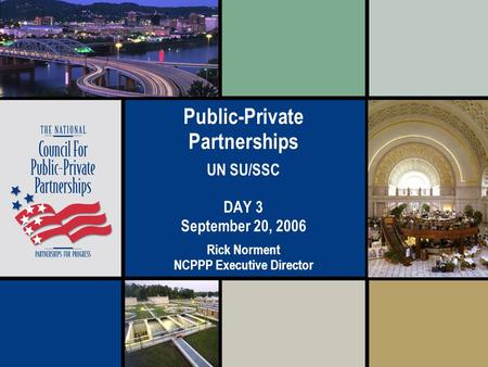 Public-Private Partnerships UN SU/SSC DAY 3 September 20, 2006 Rick Norment NCPPP Executive Director.