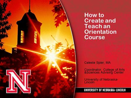How to Create and Teach an Orientation Course Celeste Spier, MA Coordinator, College of Arts &Sciences Advising Center University of Nebraska- Lincoln.