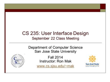 CS 235: User Interface Design September 22 Class Meeting Department of Computer Science San Jose State University Fall 2014 Instructor: Ron Mak www.cs.sjsu.edu/~mak.