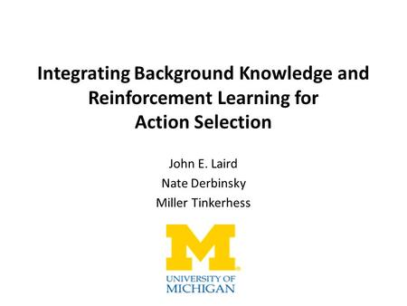 Integrating Background Knowledge and Reinforcement Learning for Action Selection John E. Laird Nate Derbinsky Miller Tinkerhess.