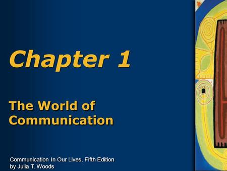 Communication In Our Lives, Fifth Edition by Julia T. Woods Chapter 1 The World of Communication.