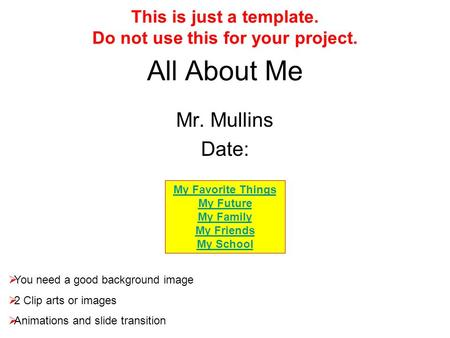 All About Me Mr. Mullins Date:  You need a good background image  2 Clip arts or images  Animations and slide transition This is just a template. Do.