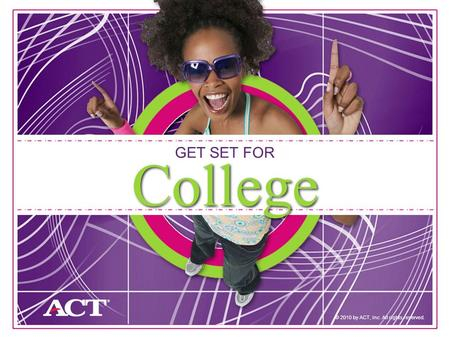 1 GET SET FOR © 2010 by ACT, Inc. All rights reserved. College.