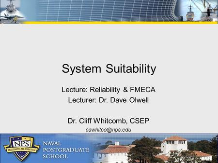 Lecture: Reliability & FMECA Lecturer: Dr. Dave Olwell Dr. Cliff Whitcomb, CSEP System Suitability.