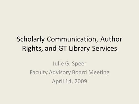 Scholarly Communication, Author Rights, and GT Library Services Julie G. Speer Faculty Advisory Board Meeting April 14, 2009.