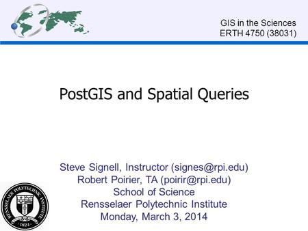 PostGIS and Spatial Queries Steve Signell, Instructor Robert Poirier, TA School of Science Rensselaer Polytechnic Institute.