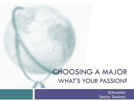 CHOOSING A MAJOR WHAT'S YOUR PASSION? Schroeder Senior Seminar.