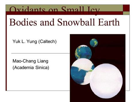 Oxidants on Small Icy Bodies and Snowball Earth Yuk L. Yung (Caltech) Mao-Chang Liang (Academia Sinica)