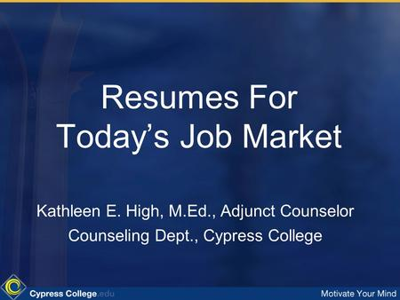 Resumes For Today's Job Market Kathleen E. High, M.Ed., Adjunct Counselor Counseling Dept., Cypress College.