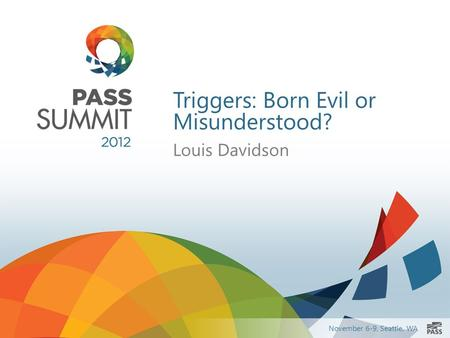 November 6-9, Seattle, WA Triggers: Born Evil or Misunderstood? Louis Davidson.