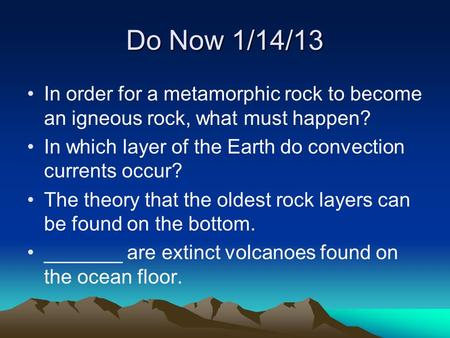 Do Now 1/14/13 In order for a metamorphic rock to become an igneous rock, what must happen? In which layer of the Earth do convection currents occur? The.