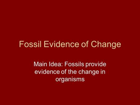 Fossil Evidence of Change Main Idea: Fossils provide evidence of the change in organisms.