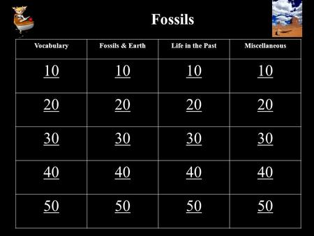 Fossils VocabularyFossils & EarthLife in the PastMiscellaneous 10 20 30 40 50.