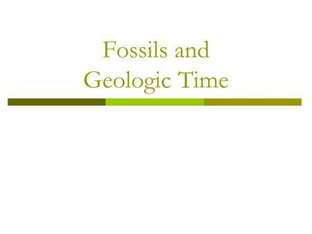 Fossils and Geologic Time. Early History of Earth  Hot interior and surface  Volcanoes released gases Water vapor Carbon dioxide Nitrogen Mot much oxygen.