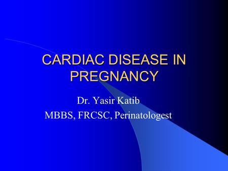 CARDIAC DISEASE IN PREGNANCY Dr. Yasir Katib MBBS, FRCSC, Perinatologest.