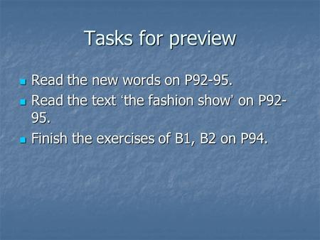 Tasks for preview Read the new words on P92-95. Read the new words on P92-95. Read the text ' the fashion show ' on P92- 95. Read the text ' the fashion.