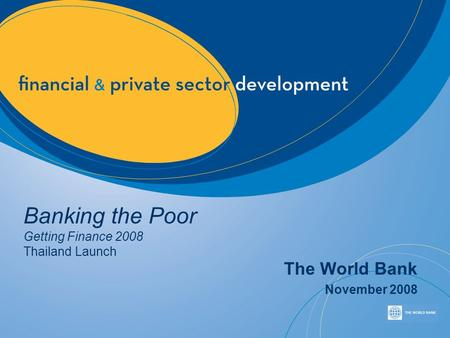 Banking the Poor Getting Finance 2008 Thailand Launch The World Bank November 2008.
