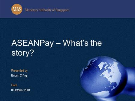 Presented by Enoch Ch'ng Date 8 October 2004 ASEANPay – What's the story?