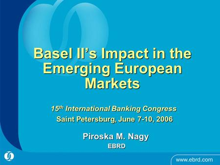 1 Basel II's Impact in the Emerging European Markets 15 th International Banking Congress Saint Petersburg, June 7-10, 2006 Piroska M. Nagy EBRD EBRD.