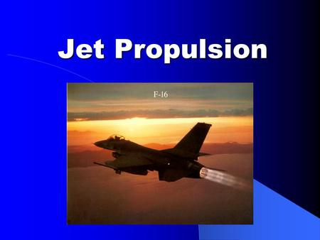 Jet Propulsion. Lesson Objectives After this lesson students should be able to: – Define what a jet engine is – Describe how Newton's laws apply to jet.