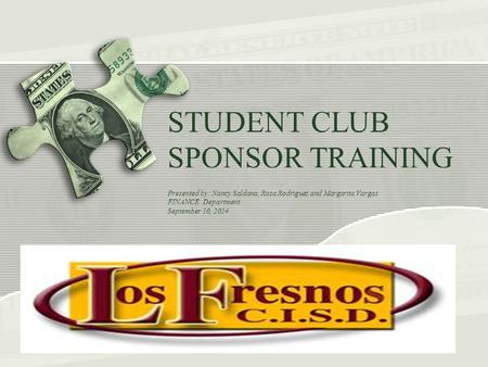 STUDENT CLUB SPONSOR TRAINING Presented by: Nancy Saldana, Rosa Rodriguez and Margarita Vargas FINANCE Department September 10, 2014.