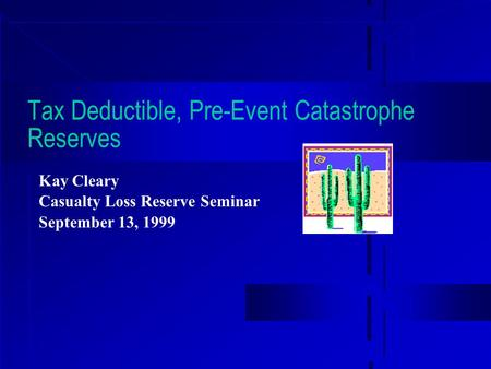 Tax Deductible, Pre-Event Catastrophe Reserves Kay Cleary Casualty Loss Reserve Seminar September 13, 1999.