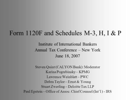 Form 1120F and Schedules M-3, H, I & P Institute of International Bankers Annual Tax Conference – New York June 18, 2007 Steven Quint (CALYON Bank): Moderator.