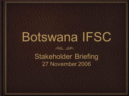 Botswana IFSC Stakeholder Briefing 27 November 2006.
