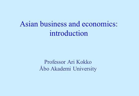 Asian business and economics: introduction Professor Ari Kokko Åbo Akademi University.