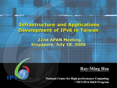 Infrastructure and Applications Development of IPv6 in Taiwan 22nd APAN Meeting Singapore, July 18, 2006 Infrastructure and Applications Development of.