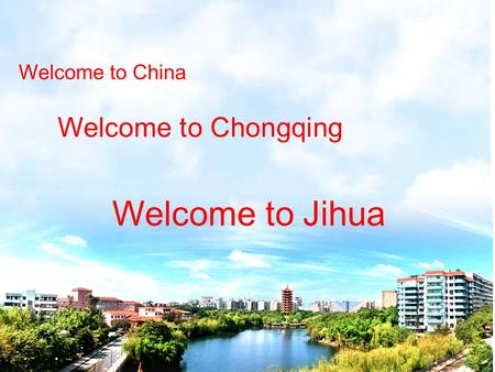 Welcome to China Welcome to Chongqing Welcome to Jihua.