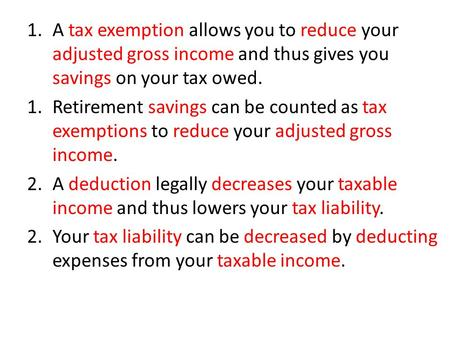1.A tax exemption allows you to reduce your adjusted gross income and thus gives you savings on your tax owed. 1. Retirement savings can be counted as.