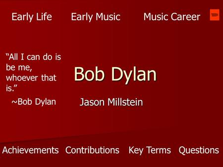 "Bob Dylan Jason Millstein Early LifeEarly MusicMusic Career AchievementsContributions ""All I can do is be me, whoever that is."" ~Bob Dylan Key TermsQuestions."