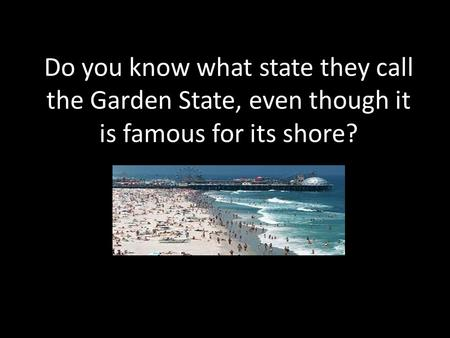Do you know what state they call the Garden State, even though it is famous for its shore?