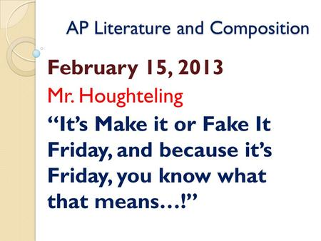 "AP Literature and Composition February 15, 2013 Mr. Houghteling ""It's Make it or Fake It Friday, and because it's Friday, you know what that means…!"""