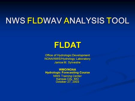 NWS FLDWAV ANALYSIS TOOL FLDAT Office of Hydrologic Development NOAA/NWS/Hydrology Laboratory Janice M. Sylvestre WMO/NOAA Hydrologic Forecasting Course.