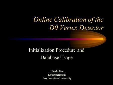 Online Calibration of the D0 Vertex Detector Initialization Procedure and Database Usage Harald Fox D0 Experiment Northwestern University.