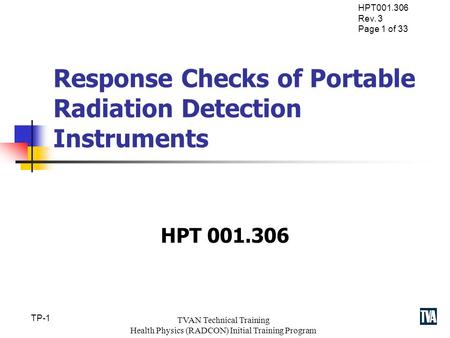 HPT001.306 Rev. 3 Page 1 of 33 TP-1 TVAN Technical Training Health Physics (RADCON) Initial Training Program Response Checks of Portable Radiation Detection.