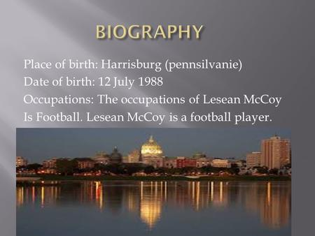 Place of birth: Harrisburg (pennsilvanie) Date of birth: 12 July 1988 Occupations: The occupations of Lesean McCoy Is Football. Lesean McCoy is a football.