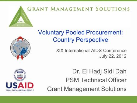 XIX International AIDS Conference July 22, 2012 Dr. El Hadj Sidi Dah PSM Technical Officer Grant Management Solutions Voluntary Pooled Procurement: Country.