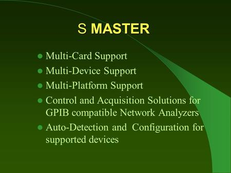S MASTER Multi-Card Support Multi-Device Support Multi-Platform Support Control and Acquisition Solutions for GPIB compatible Network Analyzers Auto-Detection.