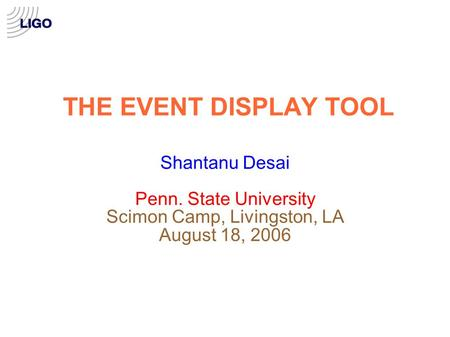THE EVENT DISPLAY TOOL Shantanu Desai Penn. State University Scimon Camp, Livingston, LA August 18, 2006.