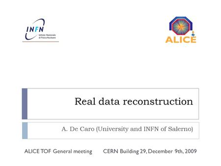 Real data reconstruction A. De Caro (University and INFN of Salerno) CERN Building 29, December 9th, 2009ALICE TOF General meeting.